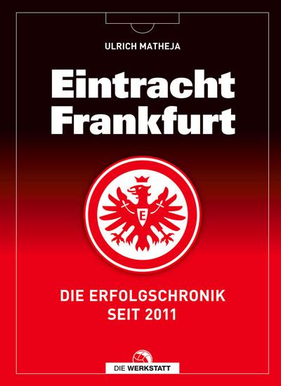 Eintracht Frankfurt, Die Erfolgschronik seit 2011, Verlag Die Werkstatt, Ulrich Matheja